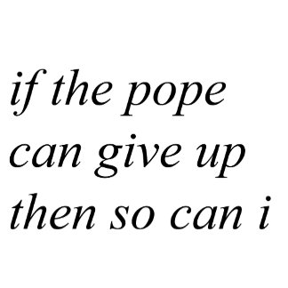 If the Pope can Give Up...