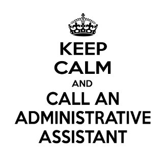 Keep Calm and Call an Administrative Assistant