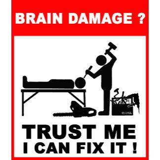 Brain damage?Trust me, I can fix it!