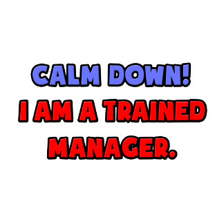 Calm Down .. I am a Trained Manager