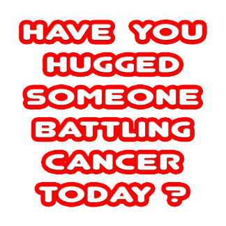 Hugged Someone Battling Cancer Today?