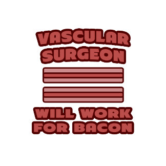 Vascular Surgeon .. Will Work For Bacon