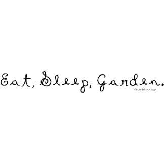 Eat, Sleep, Garden.
