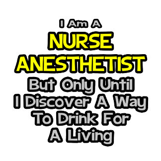Nurse Anesthetist Joke .. Drink for a Living