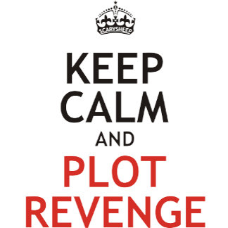 Keep Calm and Plot Revenge
