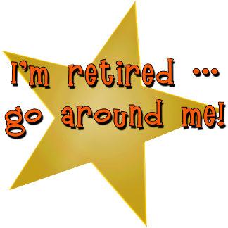 I'm Retired - Go Around Me!