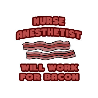 Nurse Anesthetist .. Will Work For Bacon