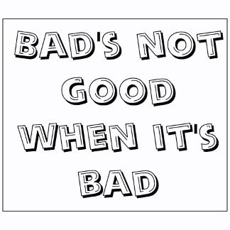BAD'S NOT GOOD WHEN IT'S BAD