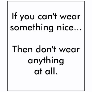 If you can't wear something nice...