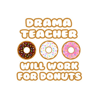 Drama Teacher .. Will Work For Donuts