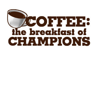 Coffee is the breakfast of Champions