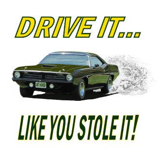 DRIVE IT...LIKE YOU STOLE IT!