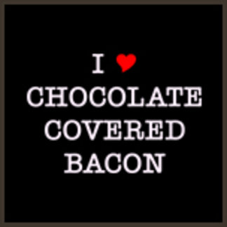 I Love Chocolate Covered Bacon