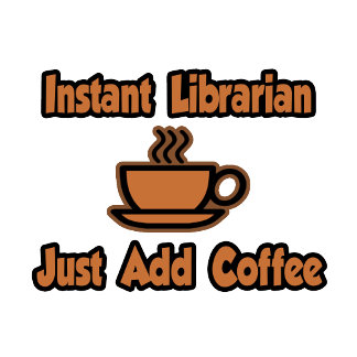 Instant Librarian...Just Add Coffee