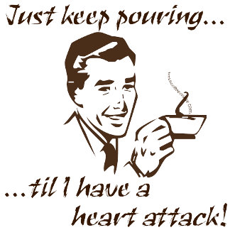 Keep pouring...heart attack!