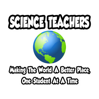 Science Teachers...Making the World a Better Place