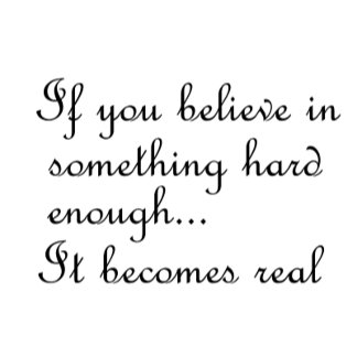 If you believe in something hard enough