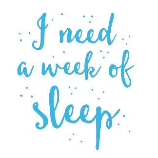 i need a week of sleep