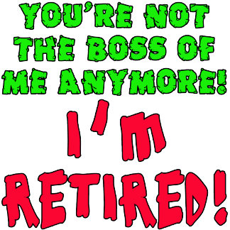 You're Not the Boss of Me - I'm Retired!