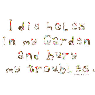 I Dig Holes in My garden and Bury my Troubles