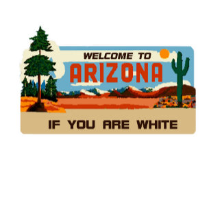 Arizona: Welcome to Arizona (If You Are WHITE)