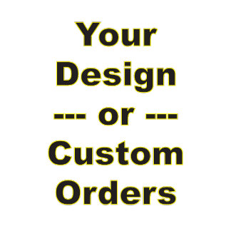 Custom Orders or Add Your Own Design