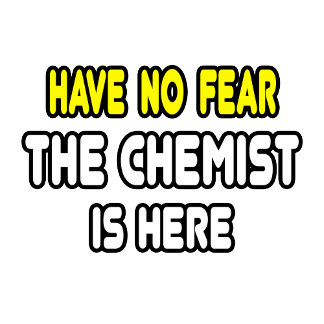 Have No Fear, The Chemist Is Here