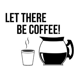 Let There Be Coffee!