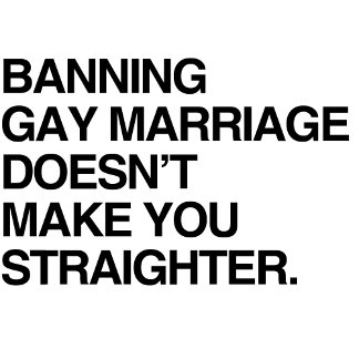 BANNING GAY MARRIAGE DOESN'T MAKE YOU STRAIGHTER