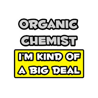 Organic Chemist .. I'm Kind of a Big Deal