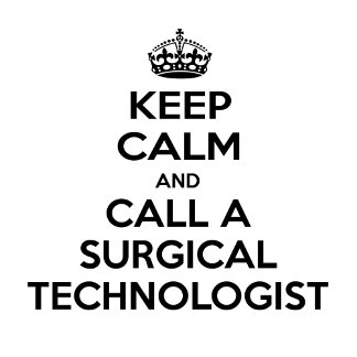 Keep Calm and Call a Surgical Technologist