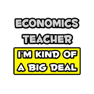 Economics Teacher .. I'm Kind of a Big Deal