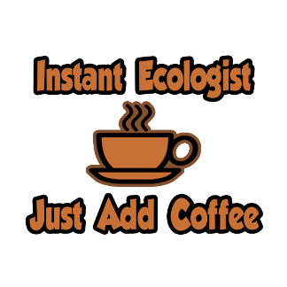Instant Ecologist...Just Add Coffee