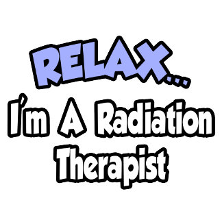 Relax...I'm A Radiation Therapist