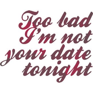 Too Bad I'm Not Your Date Tonight