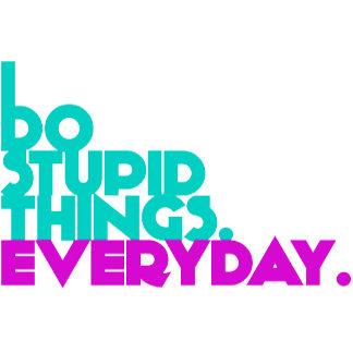 I Do Stupid Things Everyday