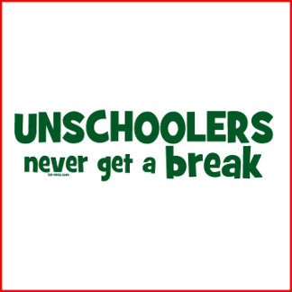 Unschoolers Never Get a Break