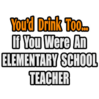 You'd Drink Too...Elementary School Teacher