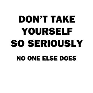 Don't Take Yourself So Seriously