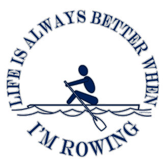 Rowing - Life is Always Better When Im Rowing