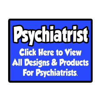 Psychiatrist Shirts, Gifts and Apparel