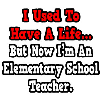 I Used to Have a Life..Elementary School Teacher