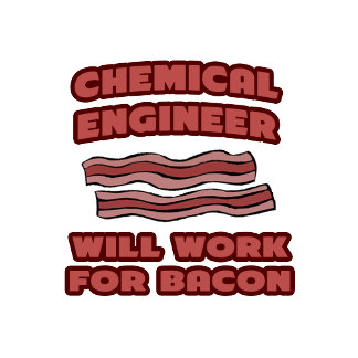 Chemical Engineer .. Will Work For Bacon
