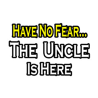 Have No Fear...The Uncle Is Here