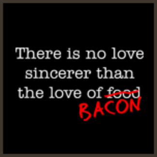 There is No Love Sincerer  than the Love of Bacon
