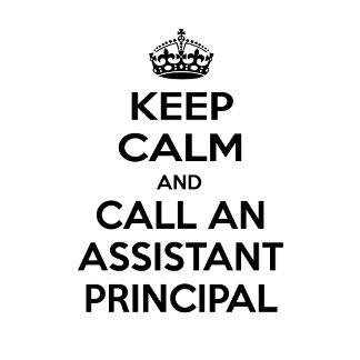 Keep Calm and Call an Assistant Principal