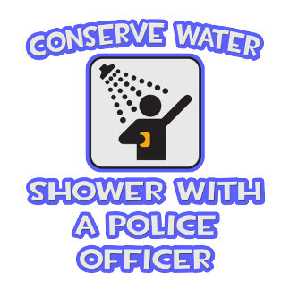 Conserve Water .. Shower With a Police Officer