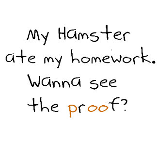 My hamster ate my homework. See proof? text