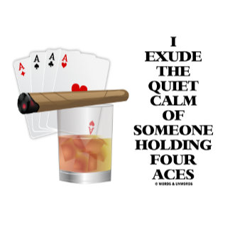 I Exude Quiet Calm Of Someone Holding Four Aces