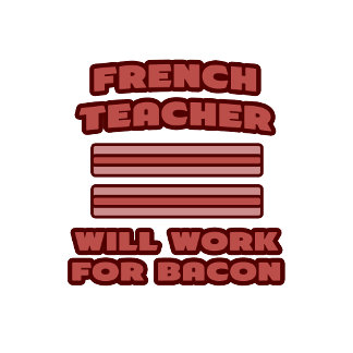 French Teacher .. Will Work For Bacon